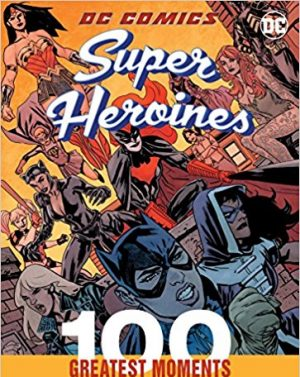DC Comics Super Heroines: 100 Greatest Moments: Highlights from the History of the World's Greatest Super Heroines