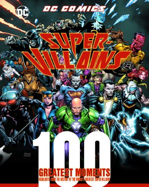 DC Comics Super-Villains: 100 Greatest Moments: Highlights from the History of the World's Greatest Super-Villains